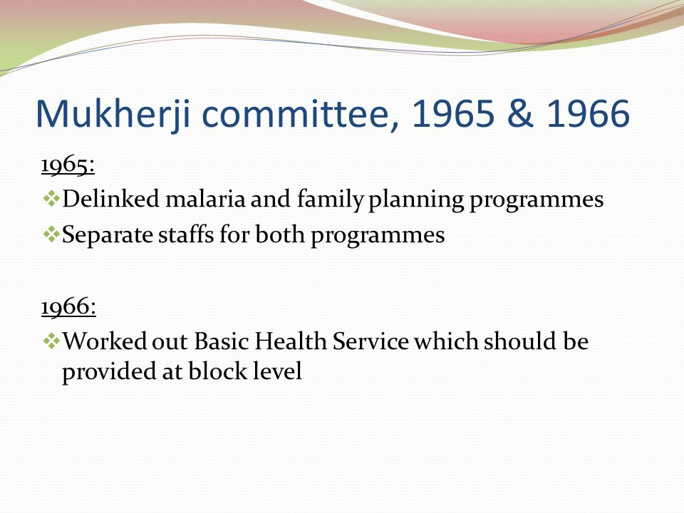 Mukherji committee, 1965 & 1966 1965: Delinked malaria and family planning programmes. Separate staffs for both programmes.