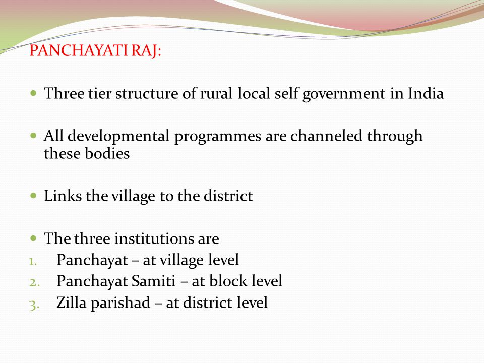 PANCHAYATI RAJ: Three tier structure of rural local self government in India. All developmental programmes are channeled through these bodies.