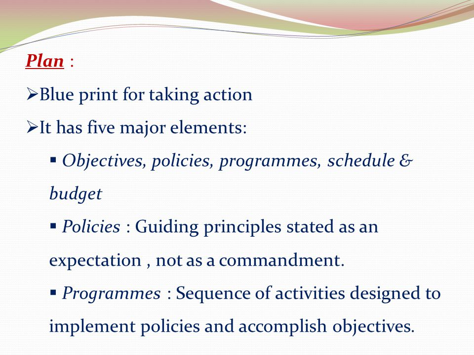 Plan : Blue print for taking action. It has five major elements: Objectives, policies, programmes, schedule & budget.