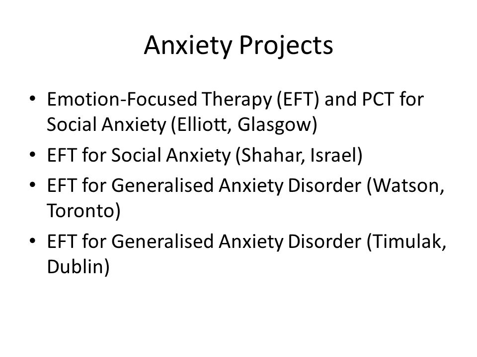 Anxiety Projects Emotion-Focused Therapy (EFT) and PCT for Social Anxiety (Elliott, Glasgow) EFT for Social Anxiety (Shahar, Israel)