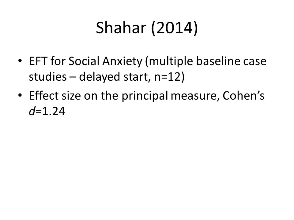 Shahar (2014) EFT for Social Anxiety (multiple baseline case studies – delayed start, n=12) Effect size on the principal measure, Cohen's d=1.24.