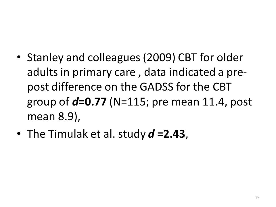 Stanley and colleagues (2009) CBT for older adults in primary care , data indicated a pre-post difference on the GADSS for the CBT group of d=0.77 (N=115; pre mean 11.4, post mean 8.9),