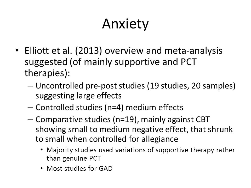 Anxiety Elliott et al. (2013) overview and meta-analysis suggested (of mainly supportive and PCT therapies):