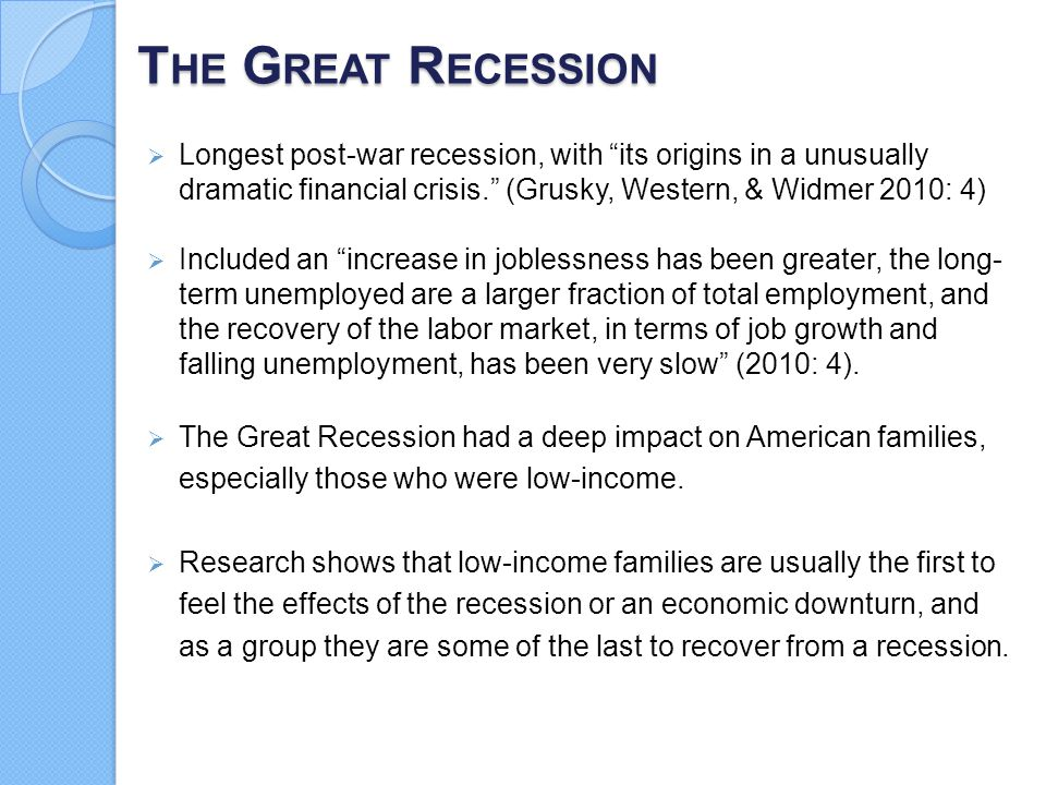 The Great Recession Longest post-war recession, with its origins in a unusually dramatic financial crisis. (Grusky, Western, & Widmer 2010: 4)