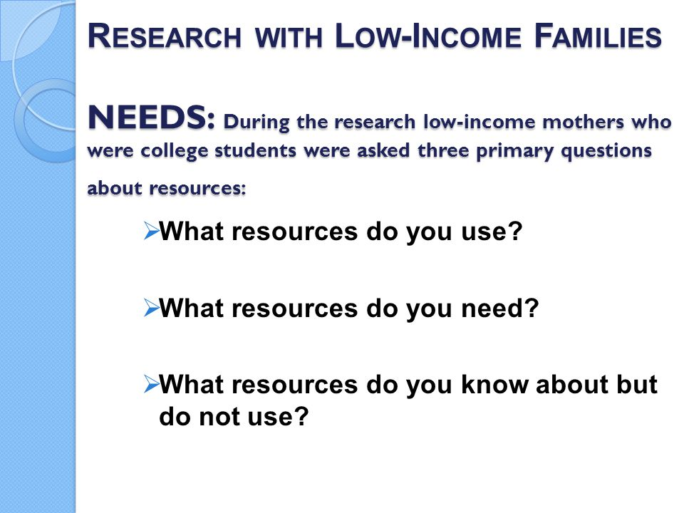 Research with Low-Income Families NEEDS: During the research low-income mothers who were college students were asked three primary questions about resources: