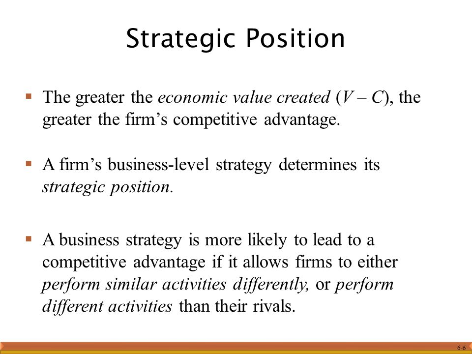 Strategic Position The greater the economic value created (V – C), the greater the firm's competitive advantage.