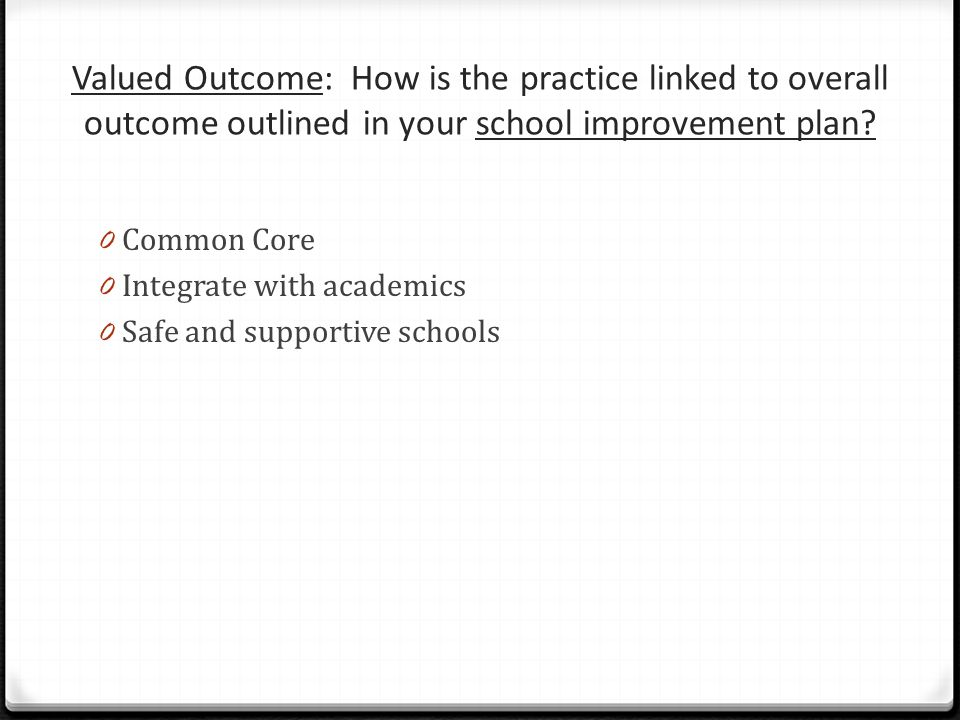 Valued Outcome: How is the practice linked to overall outcome outlined in your school improvement plan