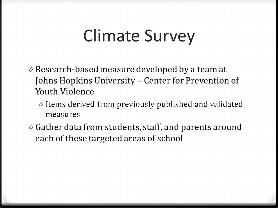 Climate Survey Research-based measure developed by a team at Johns Hopkins University – Center for Prevention of Youth Violence.