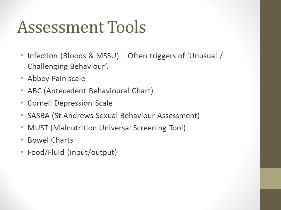 Assessment Tools Infection (Bloods & MSSU) – Often triggers of 'Unusual / Challenging Behaviour'. Abbey Pain scale.