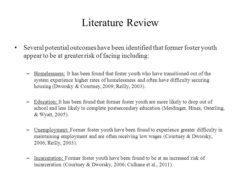 Literature Review Several potential outcomes have been identified that former foster youth appear to be at greater risk of facing including: