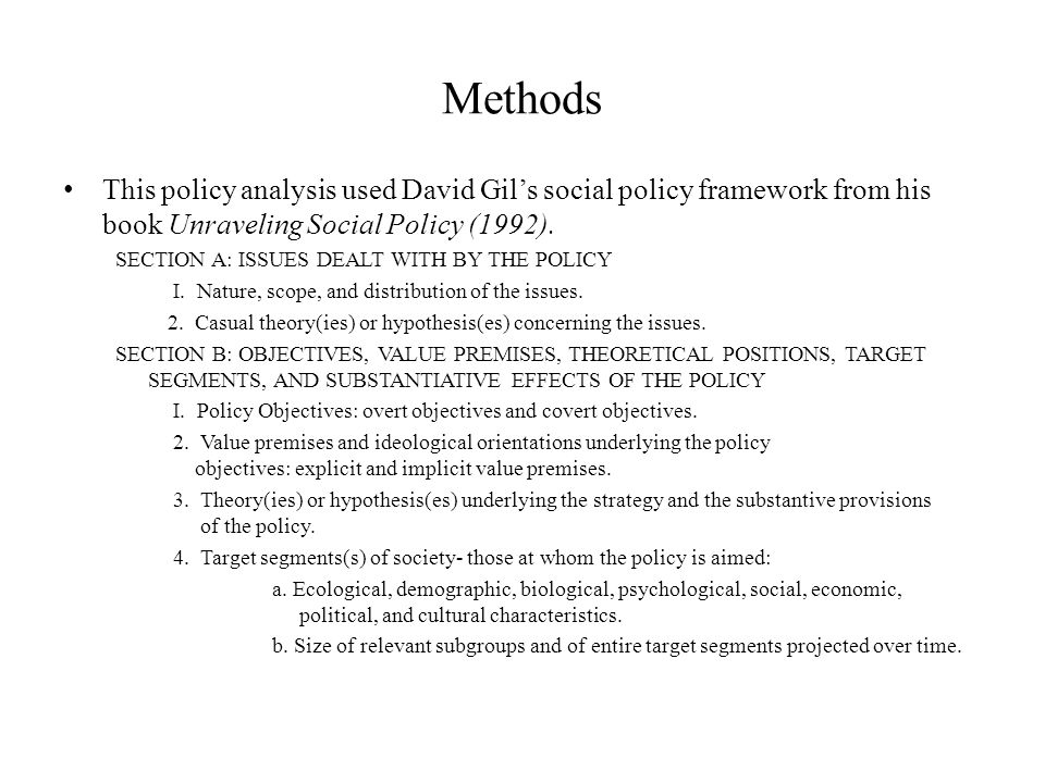 Methods This policy analysis used David Gil's social policy framework from his book Unraveling Social Policy (1992).