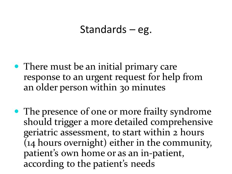 Standards – eg. There must be an initial primary care response to an urgent request for help from an older person within 30 minutes.