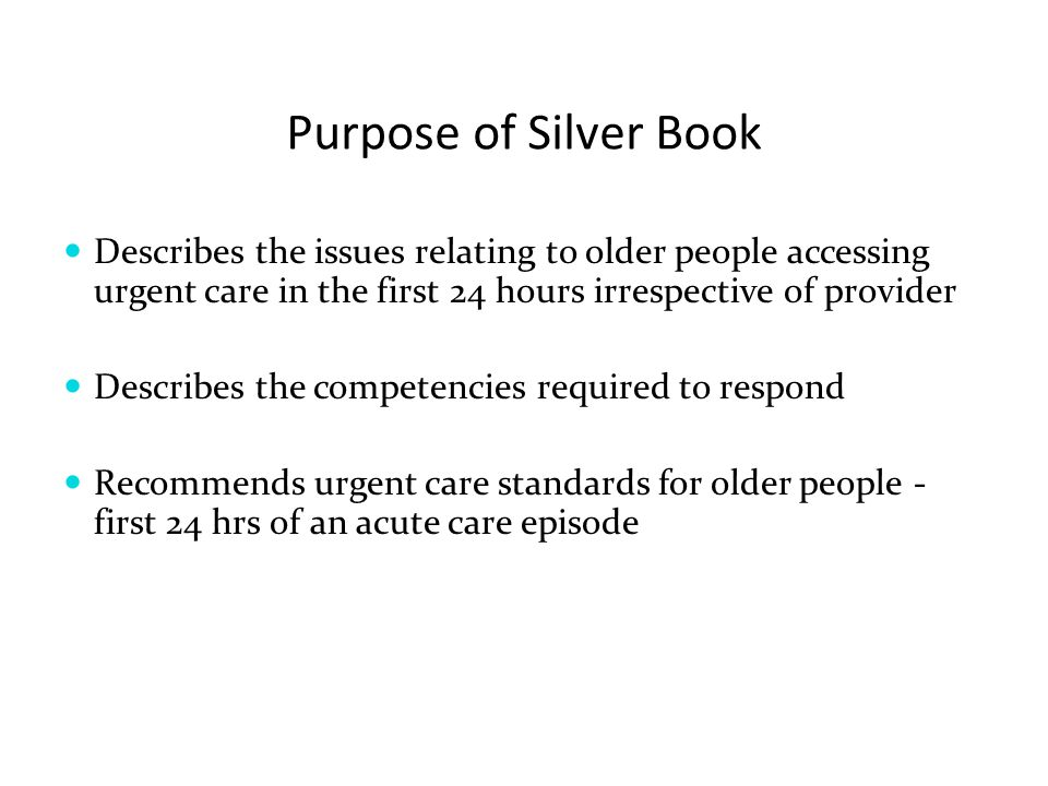Purpose of Silver Book Describes the issues relating to older people accessing urgent care in the first 24 hours irrespective of provider.