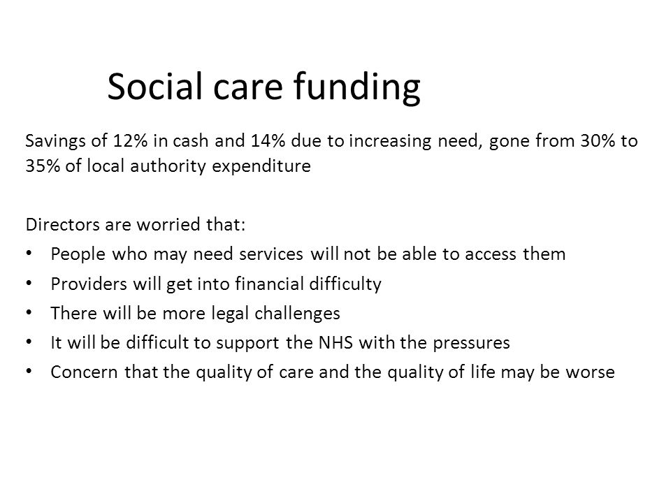 Social care funding Savings of 12% in cash and 14% due to increasing need, gone from 30% to 35% of local authority expenditure.