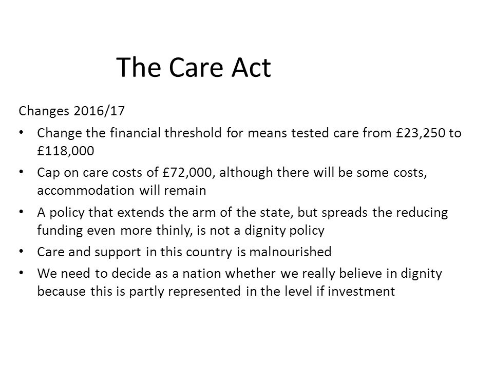 The Care Act Changes 2016/17. Change the financial threshold for means tested care from £23,250 to £118,000.
