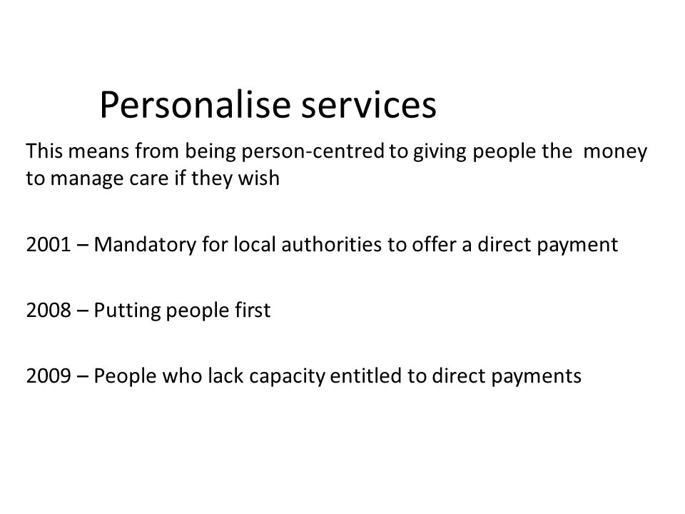 Personalise services This means from being person-centred to giving people the money to manage care if they wish.