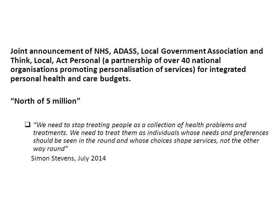 Joint announcement of NHS, ADASS, Local Government Association and Think, Local, Act Personal (a partnership of over 40 national organisations promoting personalisation of services) for integrated personal health and care budgets.
