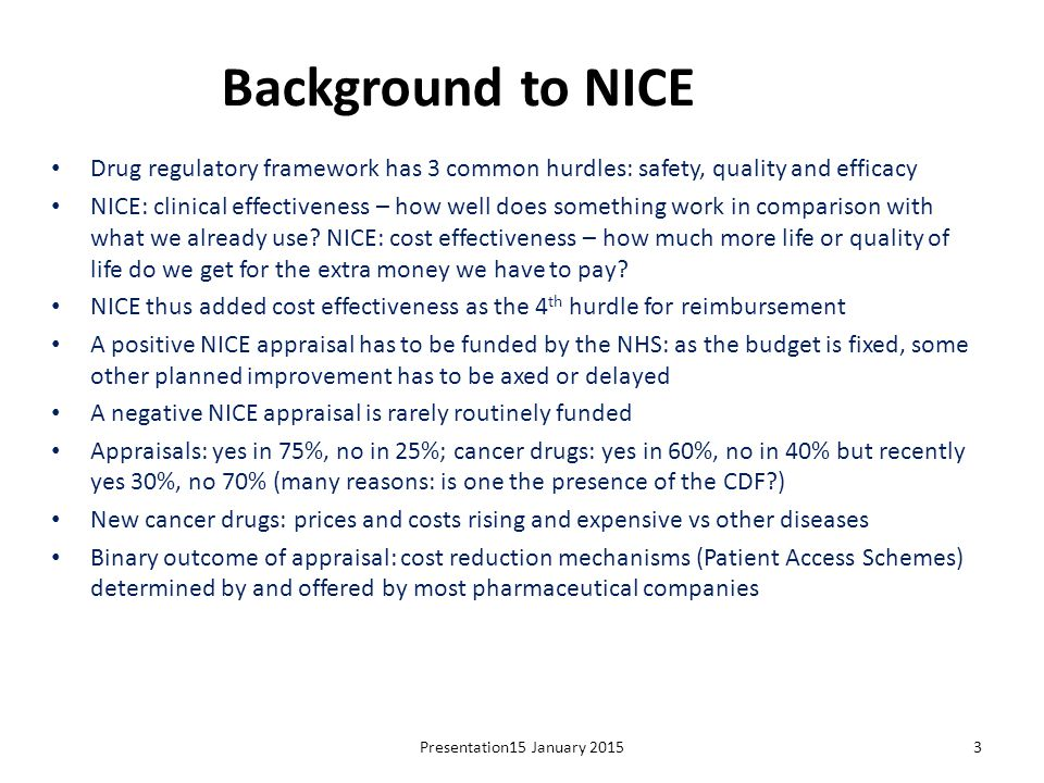 Background to NICE Drug regulatory framework has 3 common hurdles: safety, quality and efficacy.