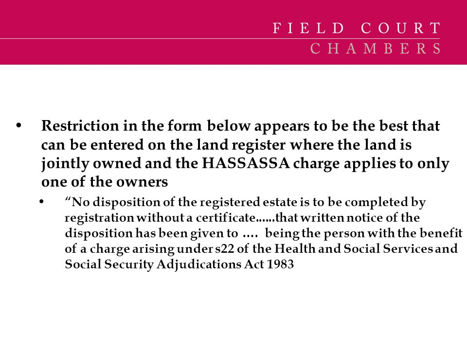 Restriction in the form below appears to be the best that can be entered on the land register where the land is jointly owned and the HASSASSA charge applies to only one of the owners
