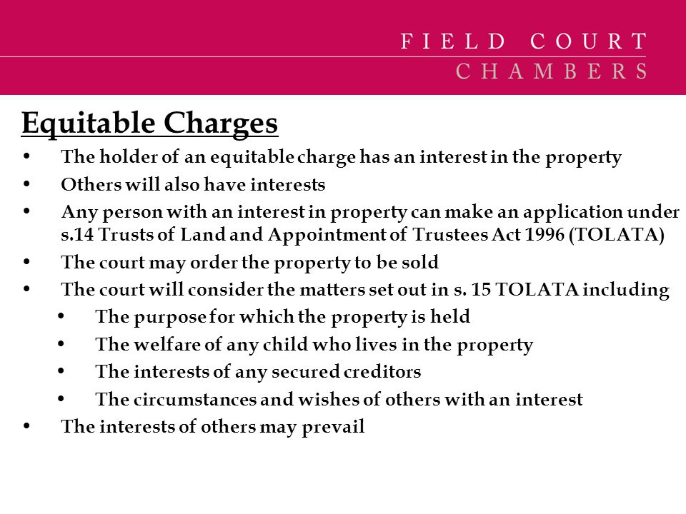 Equitable Charges The holder of an equitable charge has an interest in the property. Others will also have interests.