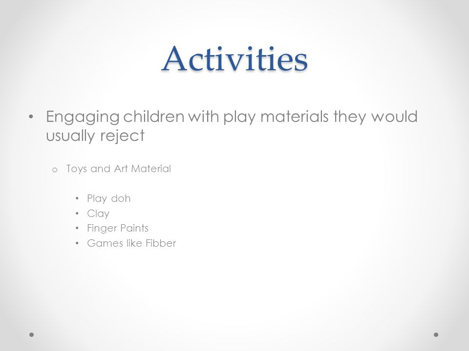 Activities Engaging children with play materials they would usually reject. Toys and Art Material.