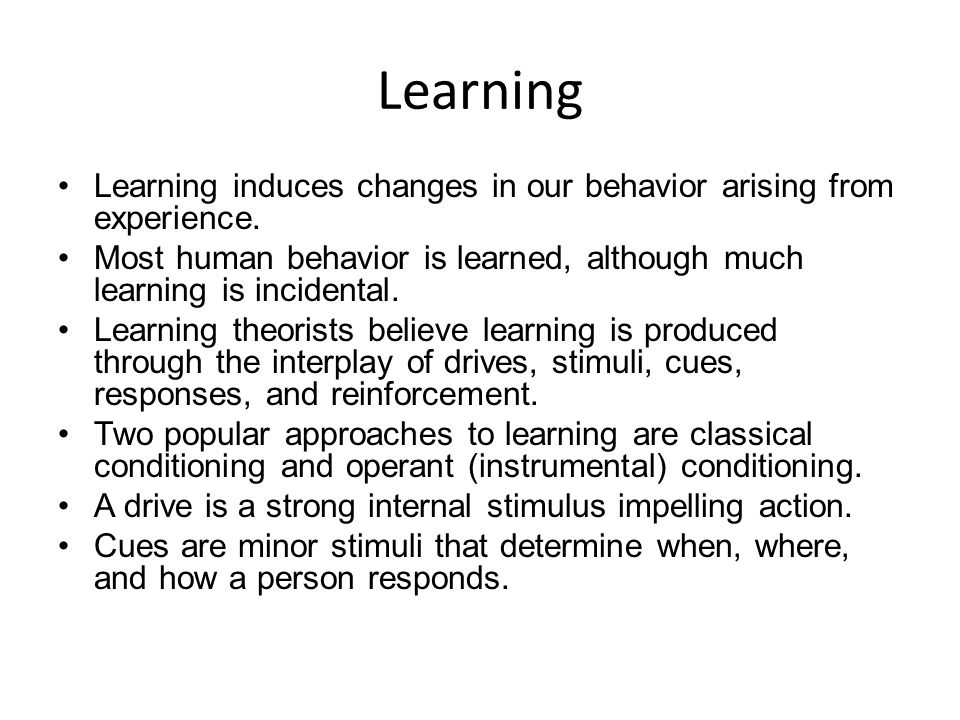Learning Learning induces changes in our behavior arising from experience. Most human behavior is learned, although much learning is incidental.