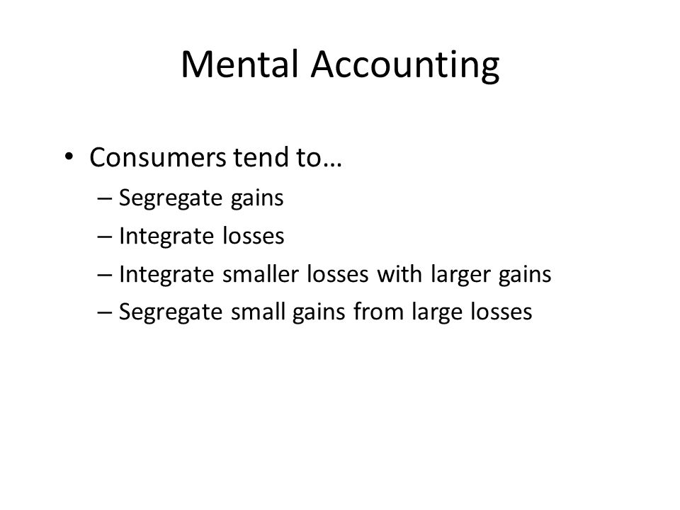 Mental Accounting Consumers tend to… Segregate gains Integrate losses