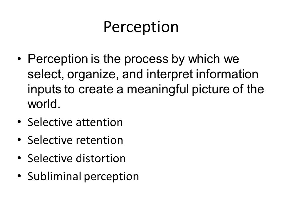 Perception Perception is the process by which we select, organize, and interpret information inputs to create a meaningful picture of the world.