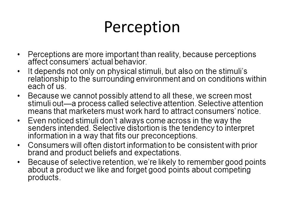 Perception Perceptions are more important than reality, because perceptions affect consumers' actual behavior.