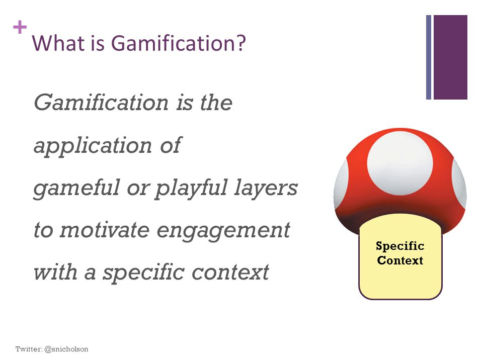 What is Gamification Gamification is the application of gameful or playful layers to motivate engagement with a specific context