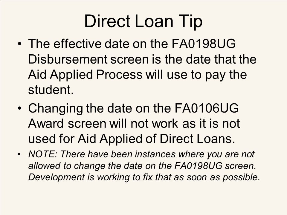 Direct Loan Tip The effective date on the FA0198UG Disbursement screen is the date that the Aid Applied Process will use to pay the student.