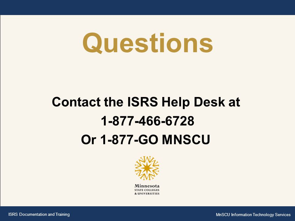 Contact the ISRS Help Desk at 1-877-466-6728 Or 1-877-GO MNSCU