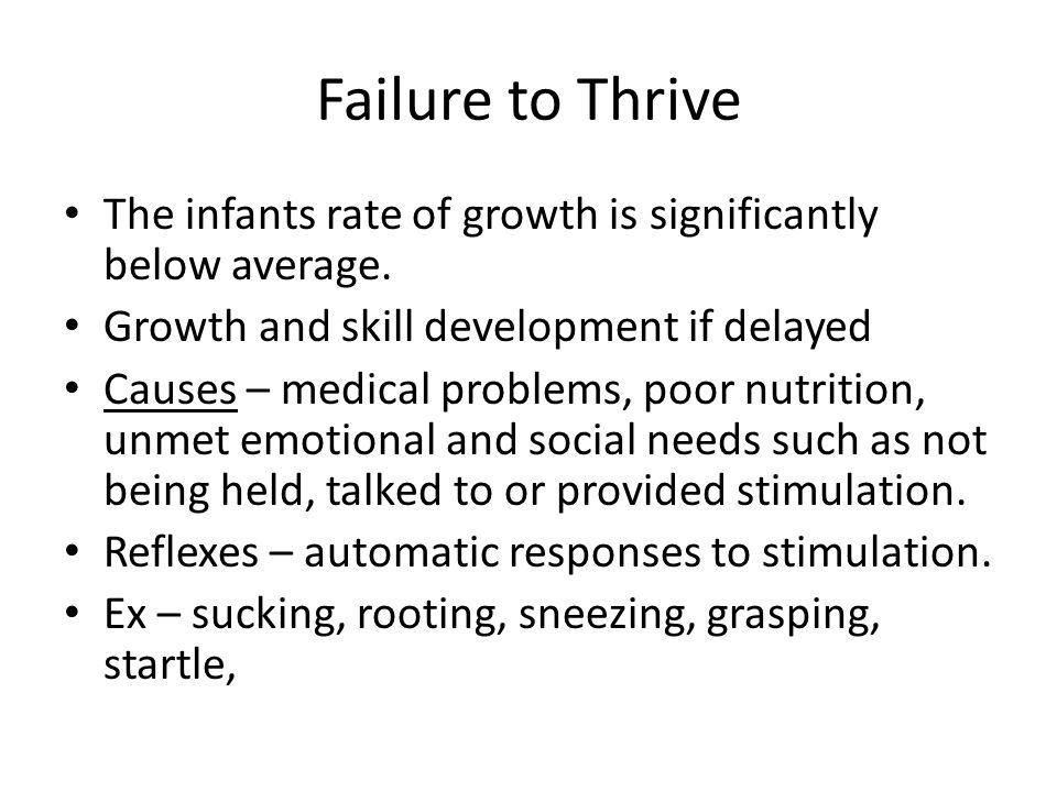 Failure to Thrive The infants rate of growth is significantly below average. Growth and skill development if delayed.