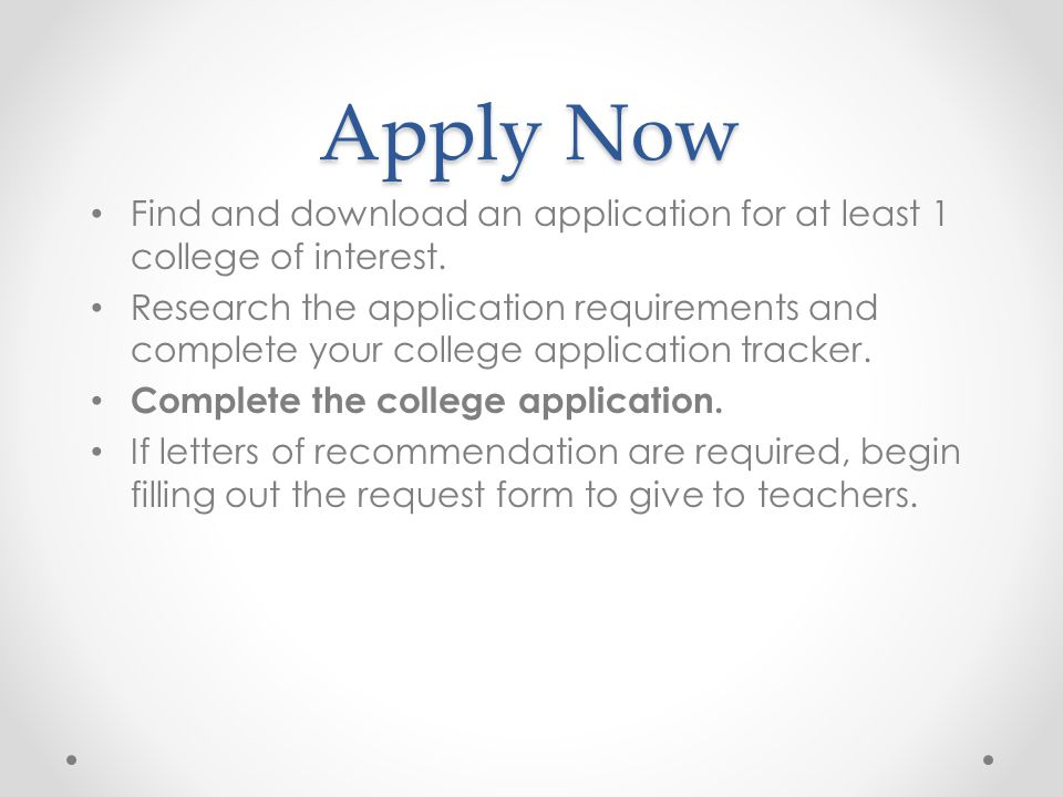 Apply Now Find and download an application for at least 1 college of interest.