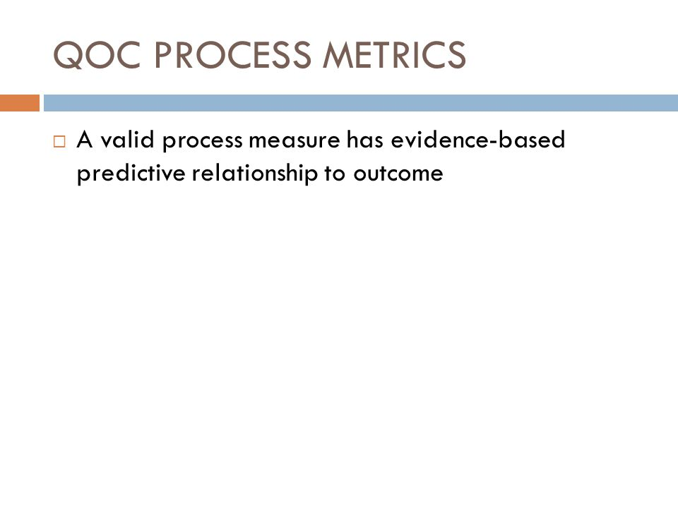 QOC PROCESS METRICS A valid process measure has evidence-based predictive relationship to outcome
