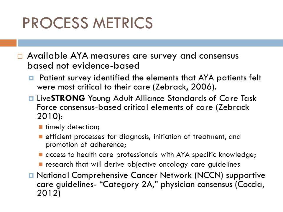 PROCESS METRICS Available AYA measures are survey and consensus based not evidence-based.