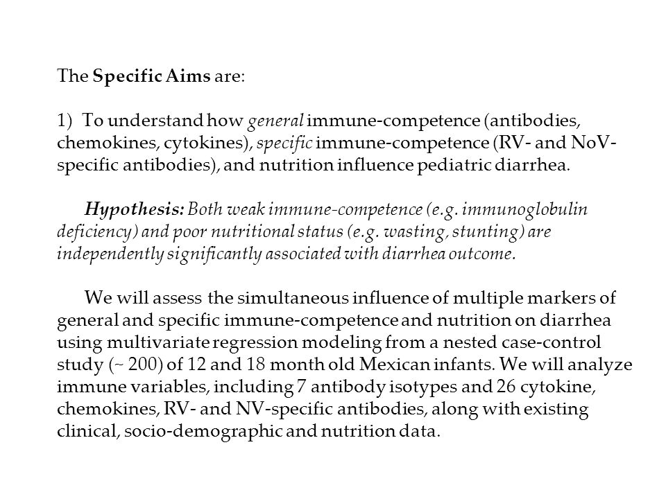 The Specific Aims are: 1) To understand how general immune-competence (antibodies, chemokines, cytokines), specific immune-competence (RV- and NoV-specific antibodies), and nutrition influence pediatric diarrhea.