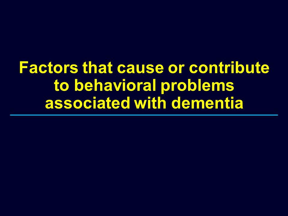 Factors that cause or contribute to behavioral problems associated with dementia