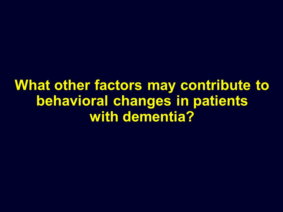 What other factors may contribute to behavioral changes in patients with dementia