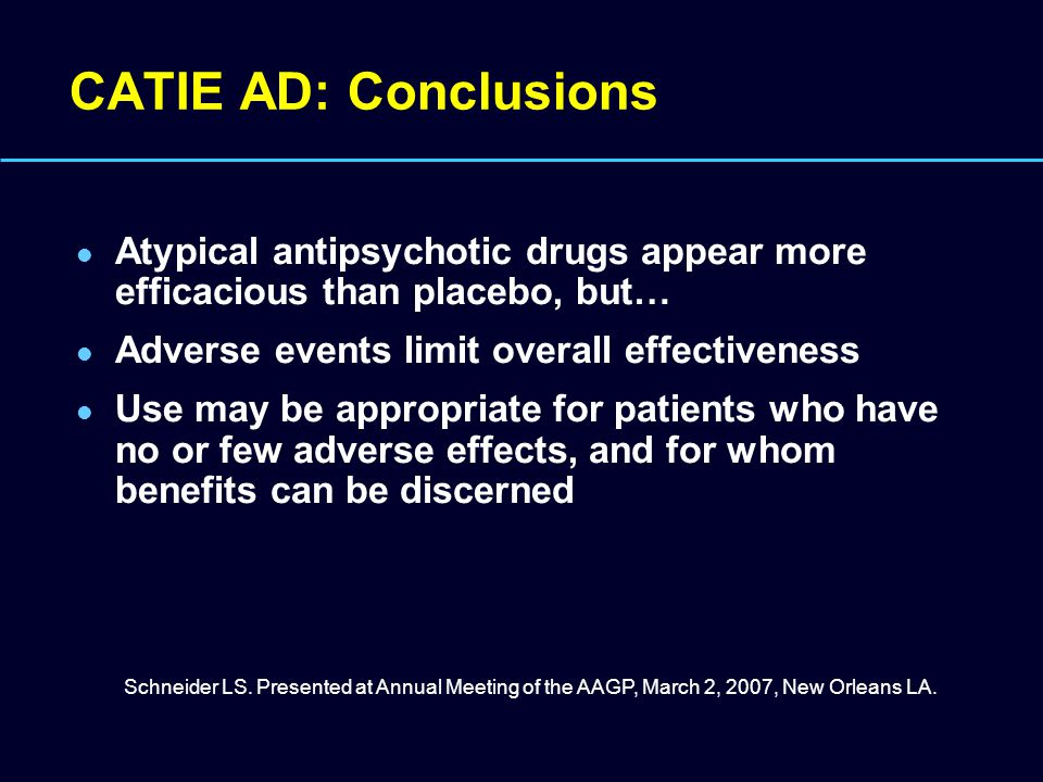 CATIE AD: Conclusions Atypical antipsychotic drugs appear more efficacious than placebo, but… Adverse events limit overall effectiveness.