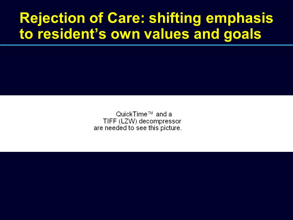Rejection of Care: shifting emphasis to resident's own values and goals