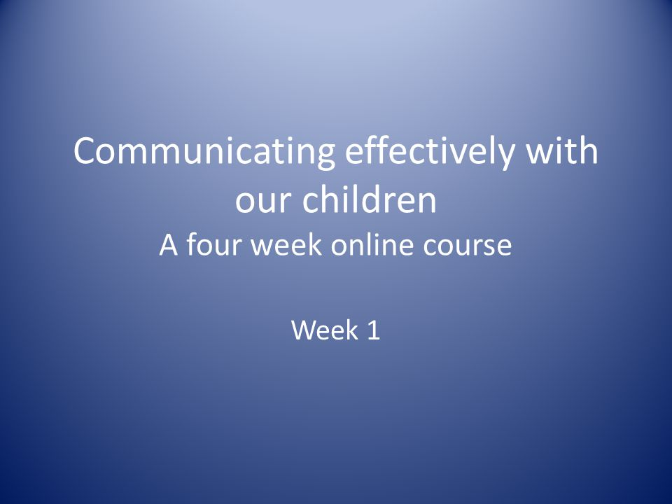 Communicating effectively with our children A four week online course