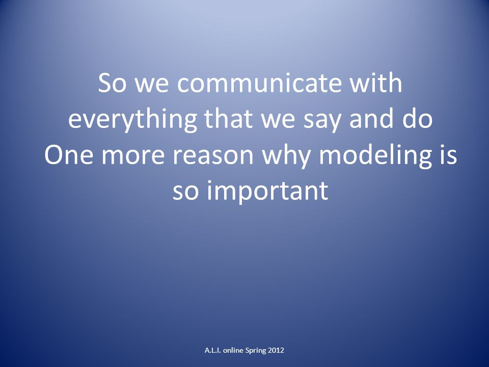 So we communicate with everything that we say and do One more reason why modeling is so important
