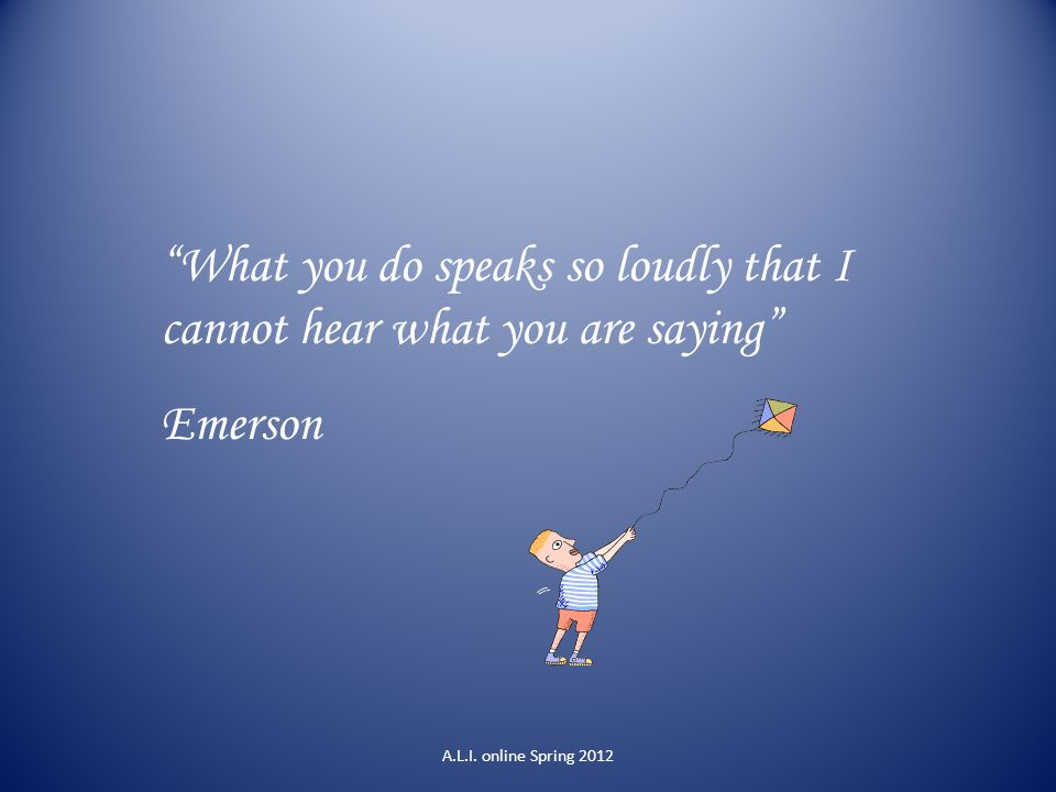 What you do speaks so loudly that I cannot hear what you are saying
