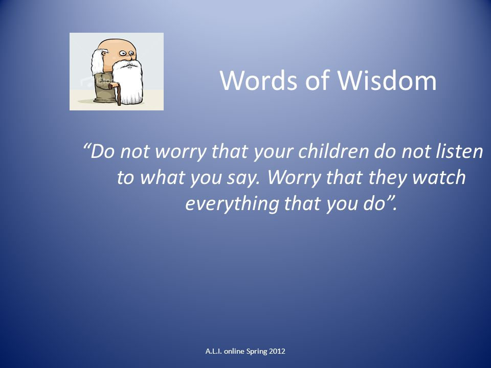 Words of Wisdom Do not worry that your children do not listen to what you say. Worry that they watch everything that you do .