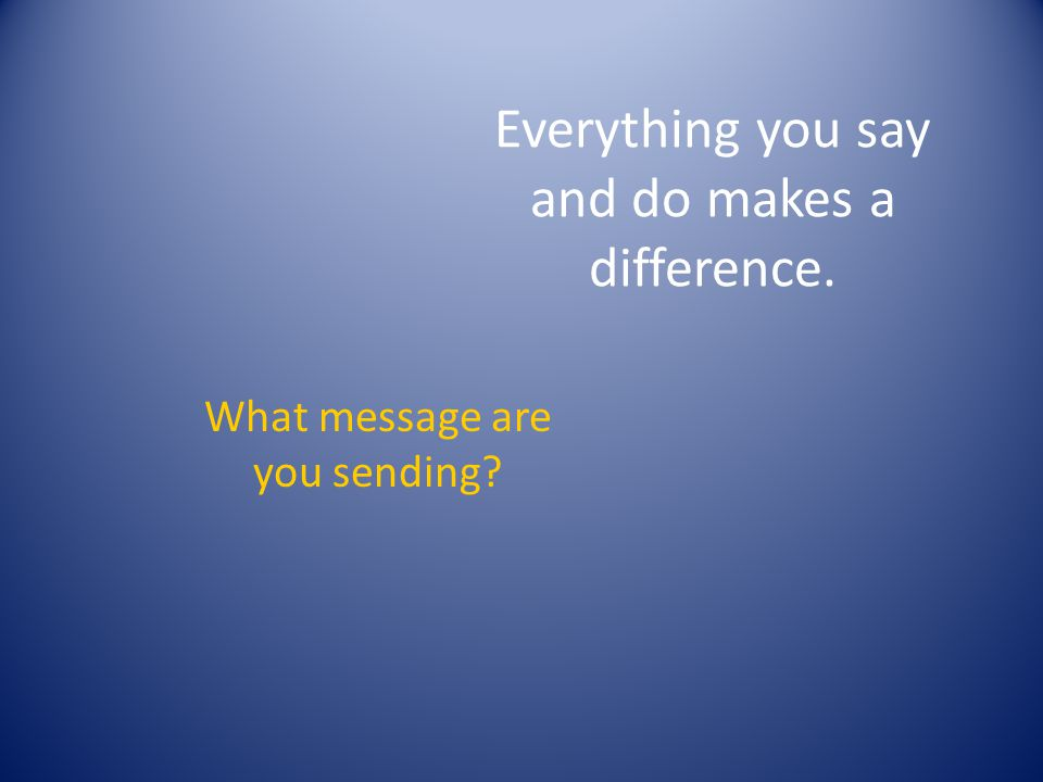 Everything you say and do makes a difference.