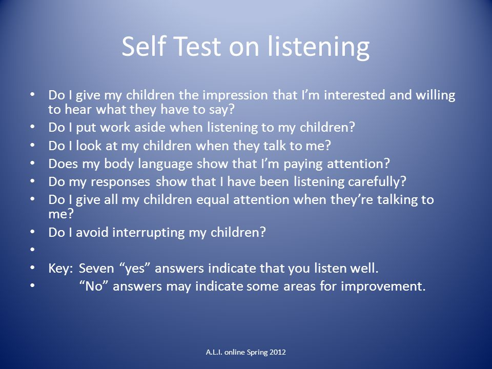 Self Test on listening Do I give my children the impression that I'm interested and willing to hear what they have to say