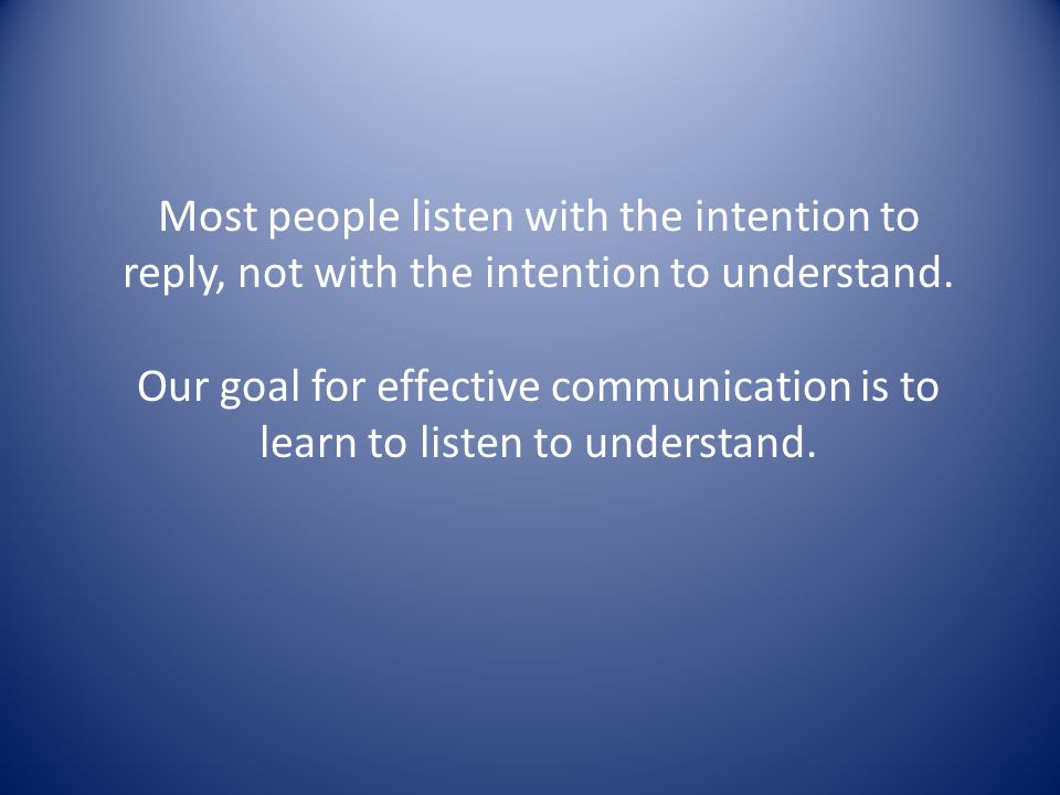 Most people listen with the intention to reply, not with the intention to understand.