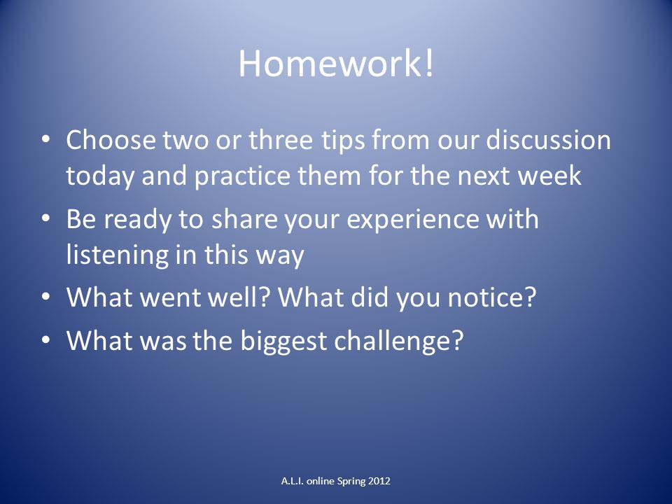 Homework! Choose two or three tips from our discussion today and practice them for the next week.