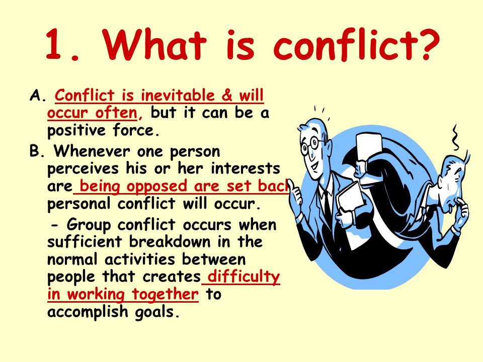 1. What is conflict A. Conflict is inevitable & will occur often, but it can be a positive force.